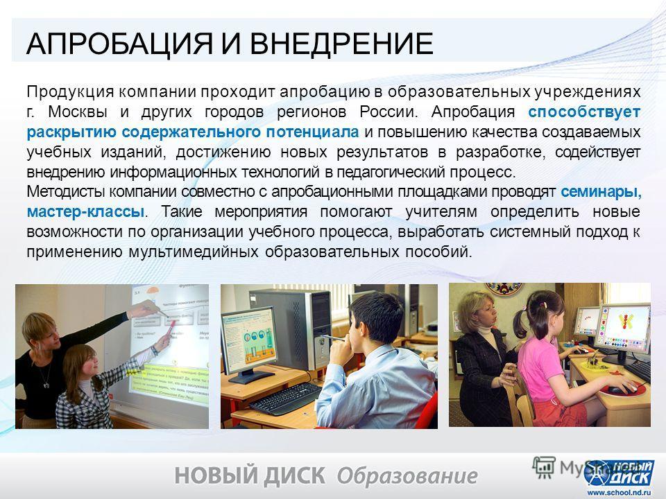 АПРОБАЦИЯ И ВНЕДРЕНИЕ Продукция компании проходит апробацию в образовательных учреждениях г. Москвы и других городов регионов России. Апробация способствует раскрытию содержательного потенциала и повышению качества создаваемых учебных изданий, достиж