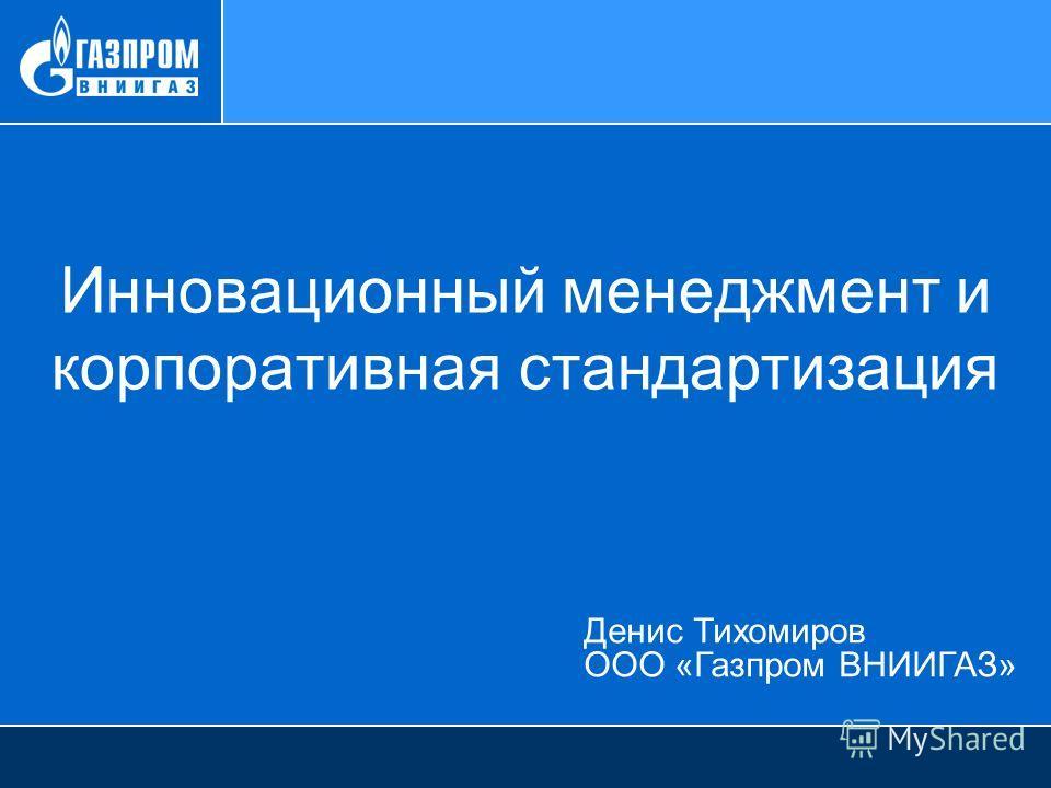 Денис Тихомиров ООО «Газпром ВНИИГАЗ» Инновационный менеджмент и корпоративная стандартизация