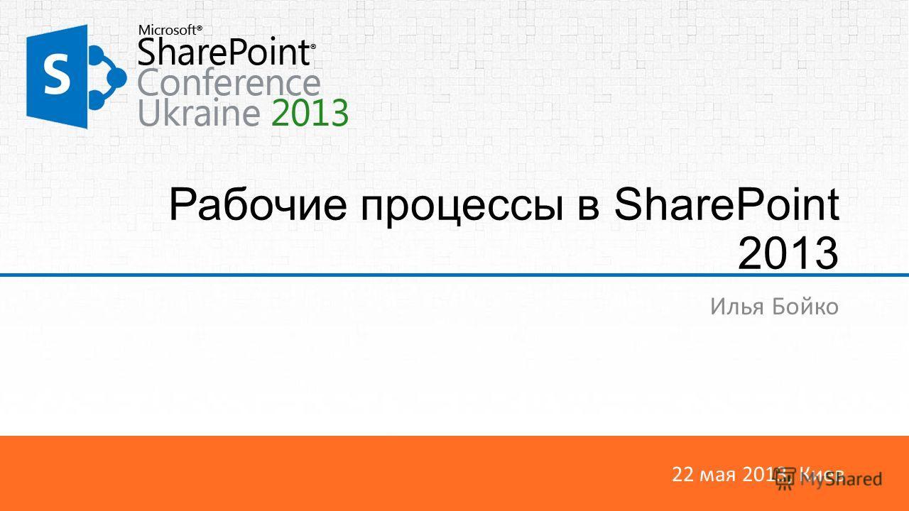 22 мая 2013, Киев Рабочие процессы в SharePoint 2013 Илья Бойко