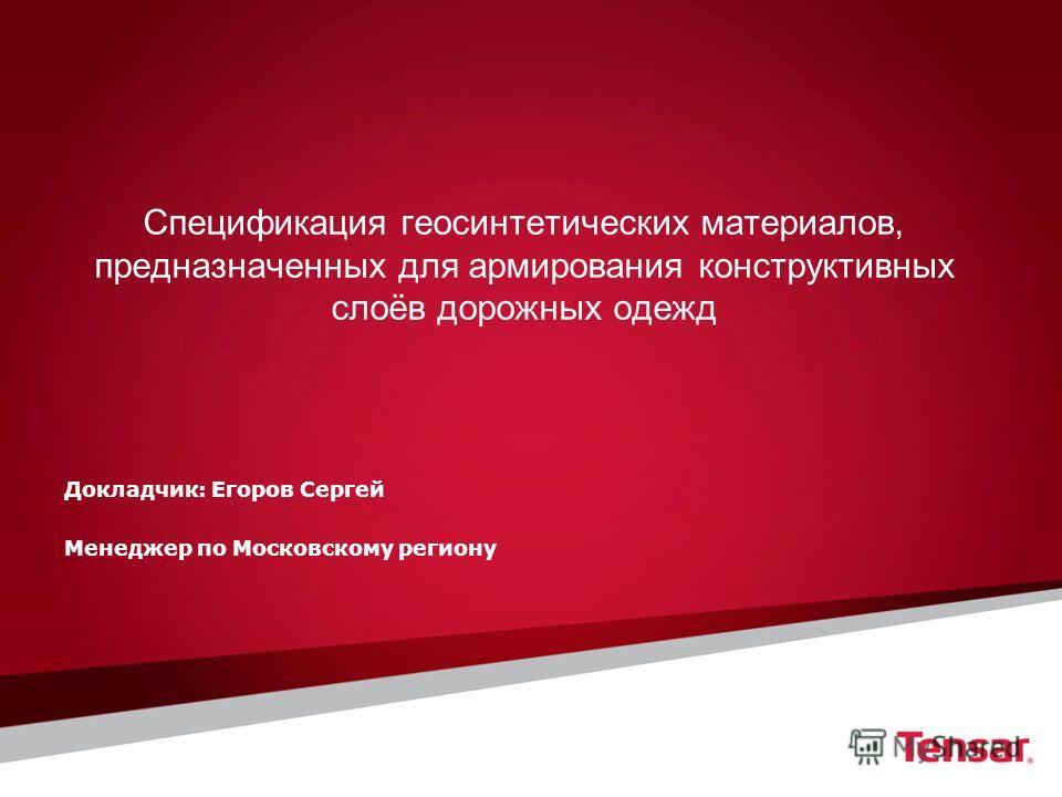 Докладчик: Егоров Сергей Менеджер по Московскому региону Спецификация геосинтетических материалов, предназначенных для армирования конструктивных слоёв дорожных одежд