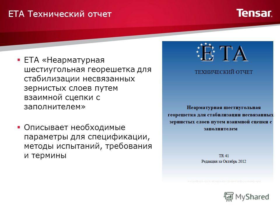 ETA «Неарматурная шестиугольная георешетка для стабилизации несвязанных зернистых слоев путем взаимной сцепки с заполнителем» Описывает необходимые параметры для спецификации, методы испытаний, требования и термины ETA Технический отчет