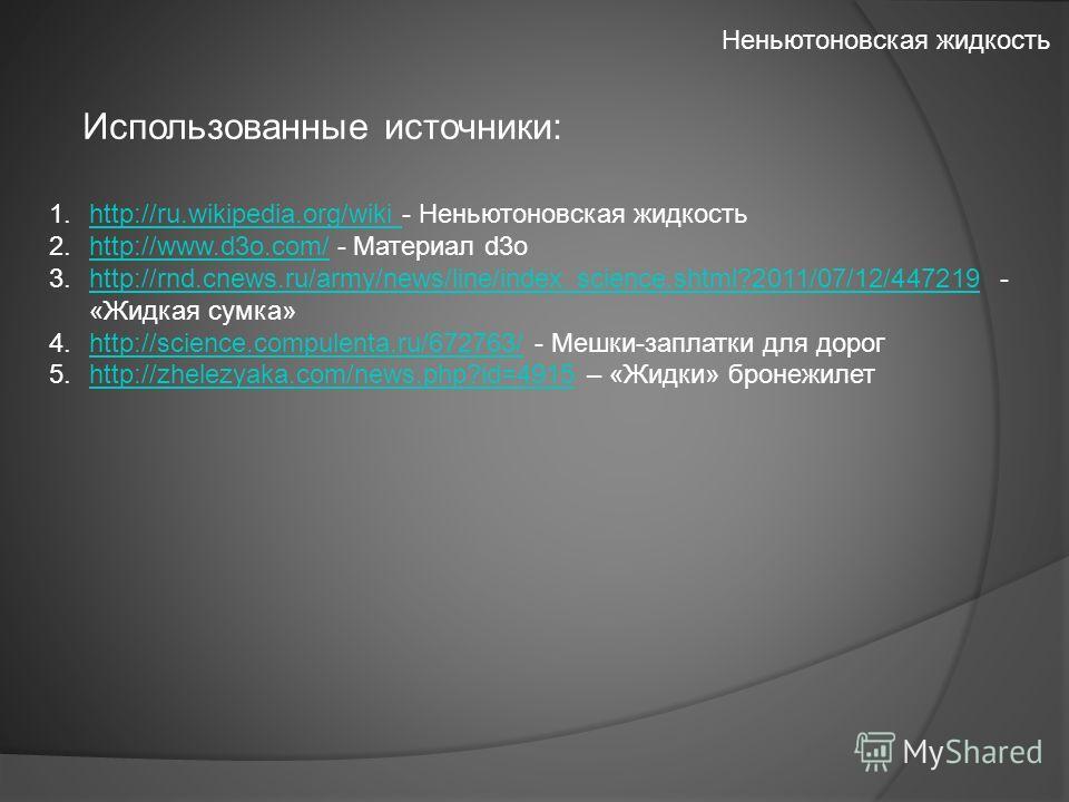 Использованные источники: 1.http://ru.wikipedia.org/wiki - Неньютоновская жидкостьhttp://ru.wikipedia.org/wiki 2.http://www.d3o.com/ - Материал d3ohttp://www.d3o.com/ 3.http://rnd.cnews.ru/army/news/line/index_science.shtml?2011/07/12/447219 - «Жидка