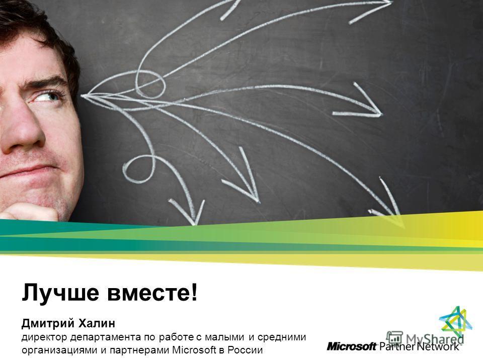 Лучше вместе! Дмитрий Халин директор департамента по работе с малыми и средними организациями и партнерами Microsoft в России