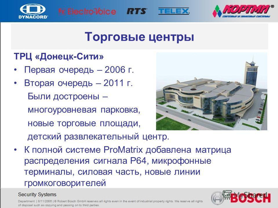 Торговые центры ТРЦ «Донецк-Сити» Первая очередь – 2006 г. Вторая очередь – 2011 г. Были достроены – многоуровневая парковка, новые торговые площади, детский развлекательный центр. К полной системе ProMatrix добавлена матрица распределения сигнала Р6