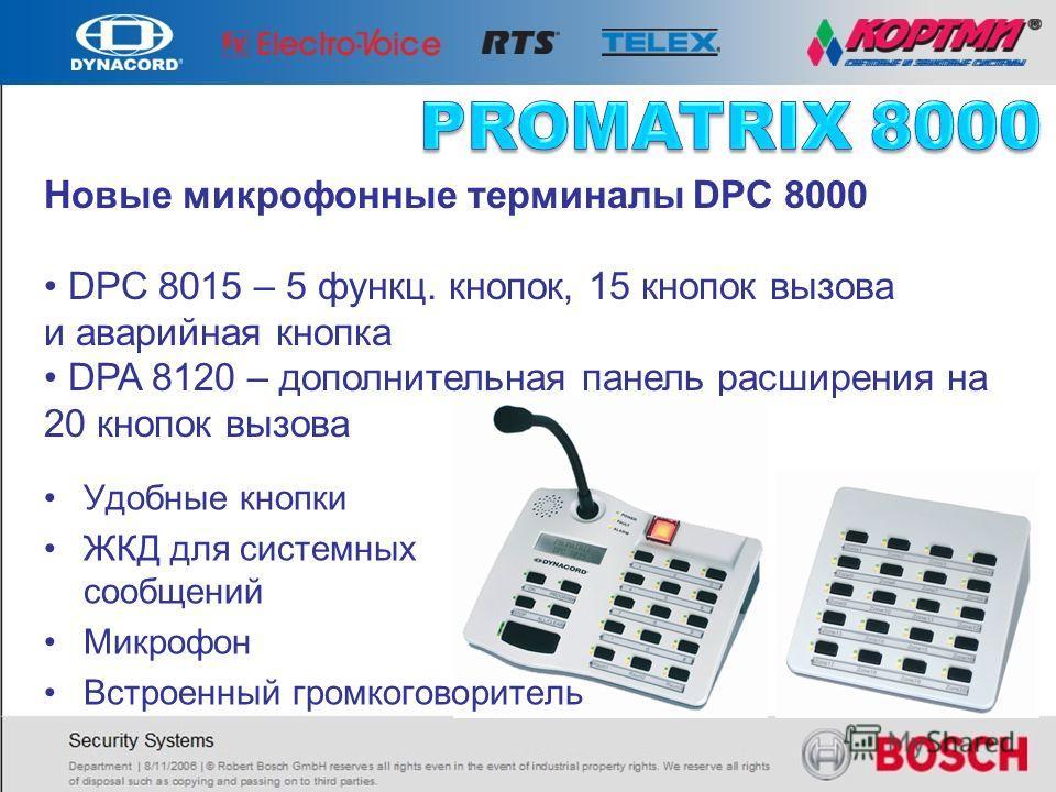 Новые микрофонные терминалы DPC 8000 DPC 8015 – 5 функц. кнопок, 15 кнопок вызова и аварийная кнопка DPA 8120 – дополнительная панель расширения на 20 кнопок вызова Удобные кнопки ЖКД для системных сообщений Микрофон Встроенный громкоговоритель