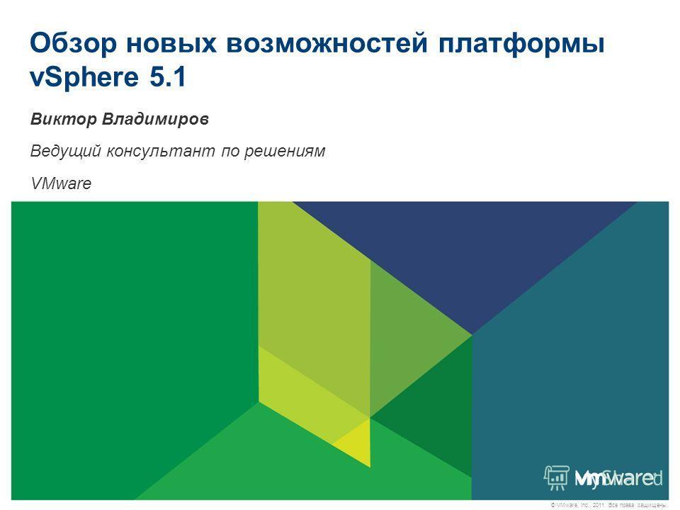© VMware, Inc., 2011. Все права защищены. Обзор новых возможностей платформы vSphere 5.1 Виктор Владимиров Ведущий консультант по решениям VMware