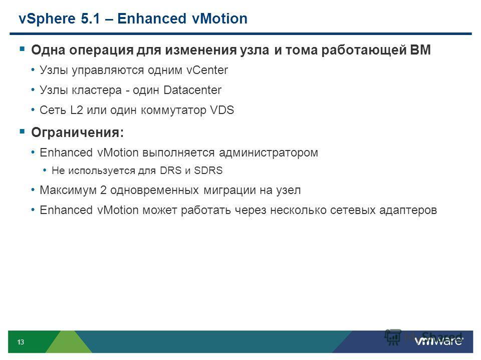 13 vSphere 5.1 – Enhanced vMotion Одна операция для изменения узла и тома работающей ВМ Узлы управляются одним vCenter Узлы кластера - один Datacenter Сеть L2 или один коммутатор VDS Ограничения: Enhanced vMotion выполняется администратором Не исполь
