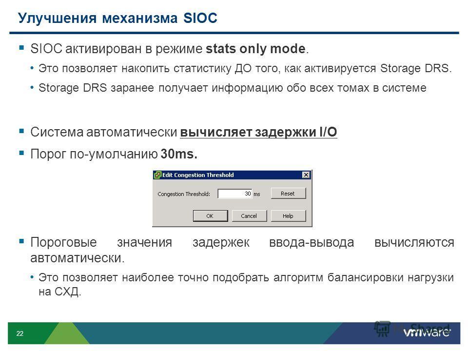 22 Улучшения механизма SIOC SIOC активирован в режиме stats only mode. Это позволяет накопить статистику ДО того, как активируется Storage DRS. Storage DRS заранее получает информацию обо всех томах в системе Система автоматически вычисляет задержки