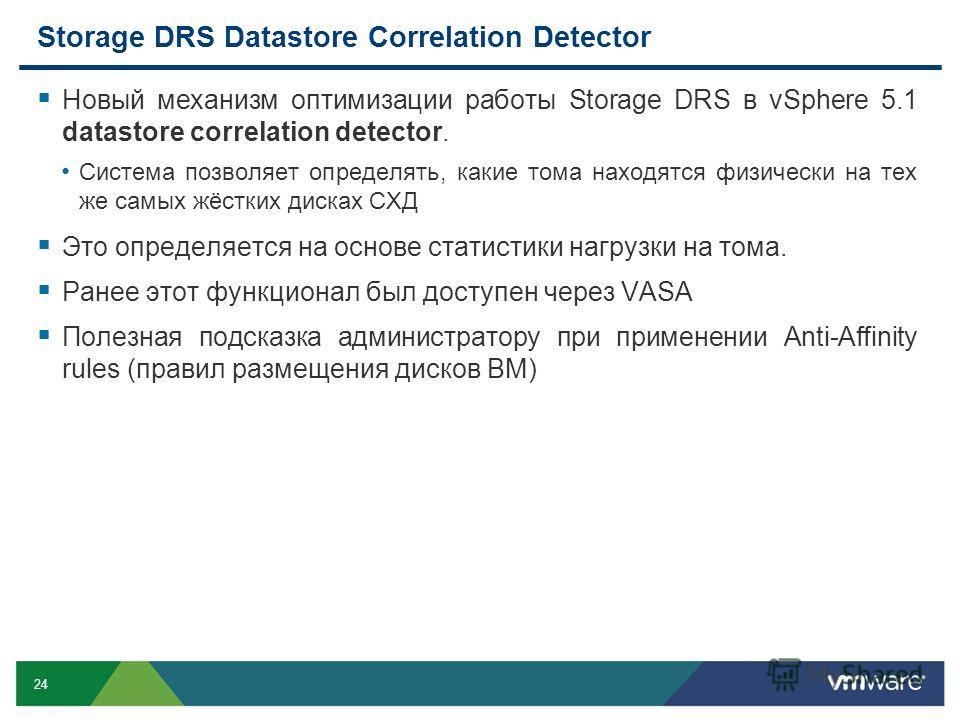 24 Storage DRS Datastore Correlation Detector Новый механизм оптимизации работы Storage DRS в vSphere 5.1 datastore correlation detector. Система позволяет определять, какие тома находятся физически на тех же самых жёстких дисках СХД Это определяется
