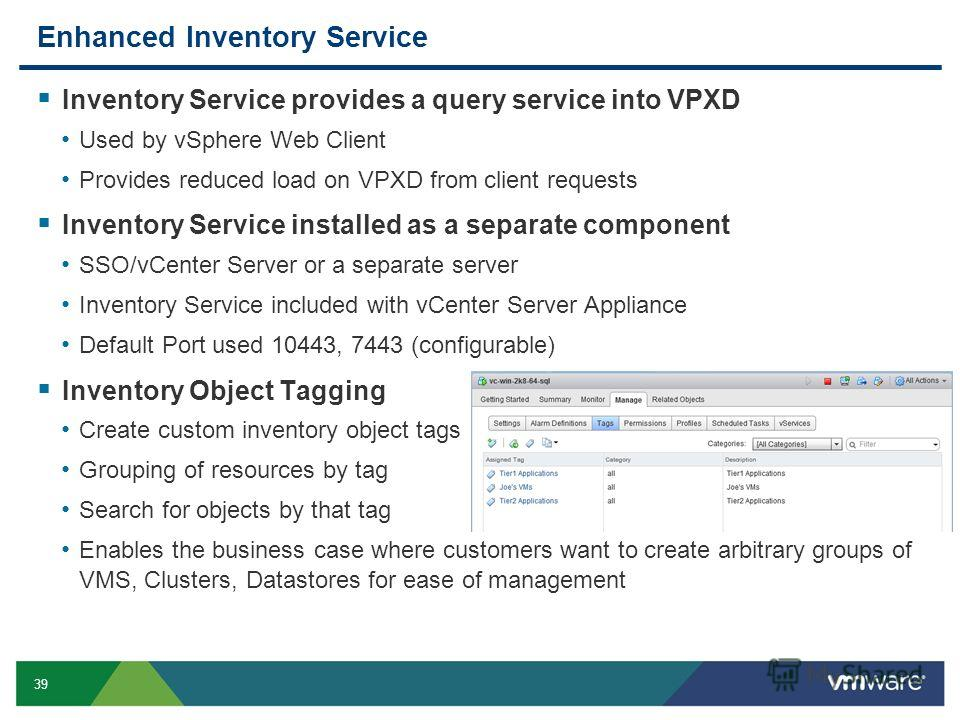 39 Enhanced Inventory Service Inventory Service provides a query service into VPXD Used by vSphere Web Client Provides reduced load on VPXD from client requests Inventory Service installed as a separate component SSO/vCenter Server or a separate serv