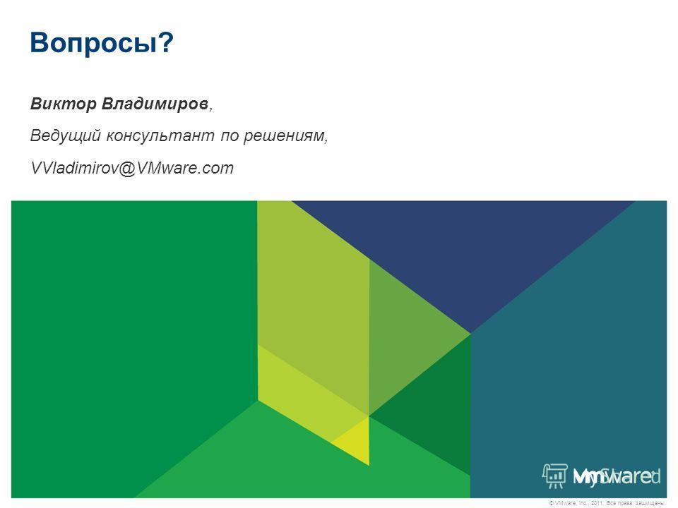 © VMware, Inc., 2011. Все права защищены. Вопросы? Виктор Владимиров, Ведущий консультант по решениям, VVladimirov@VMware.com