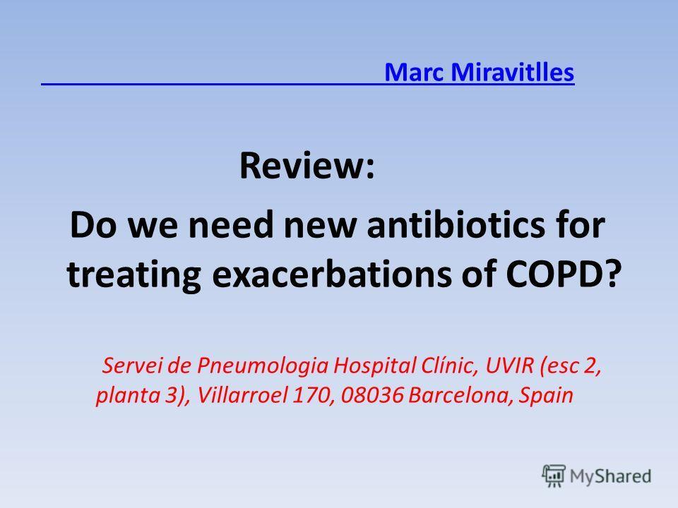 Marc Miravitlles Review: Do we need new antibiotics for treating exacerbations of COPD? Servei de Pneumologia Hospital Clínic, UVIR (esc 2, planta 3), Villarroel 170, 08036 Barcelona, Spain