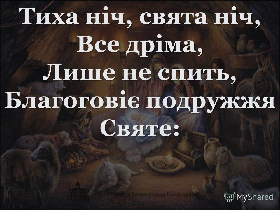 Тиха ніч, свята ніч, Все дріма, Лише не спить, Благоговіє подружжя Святе: