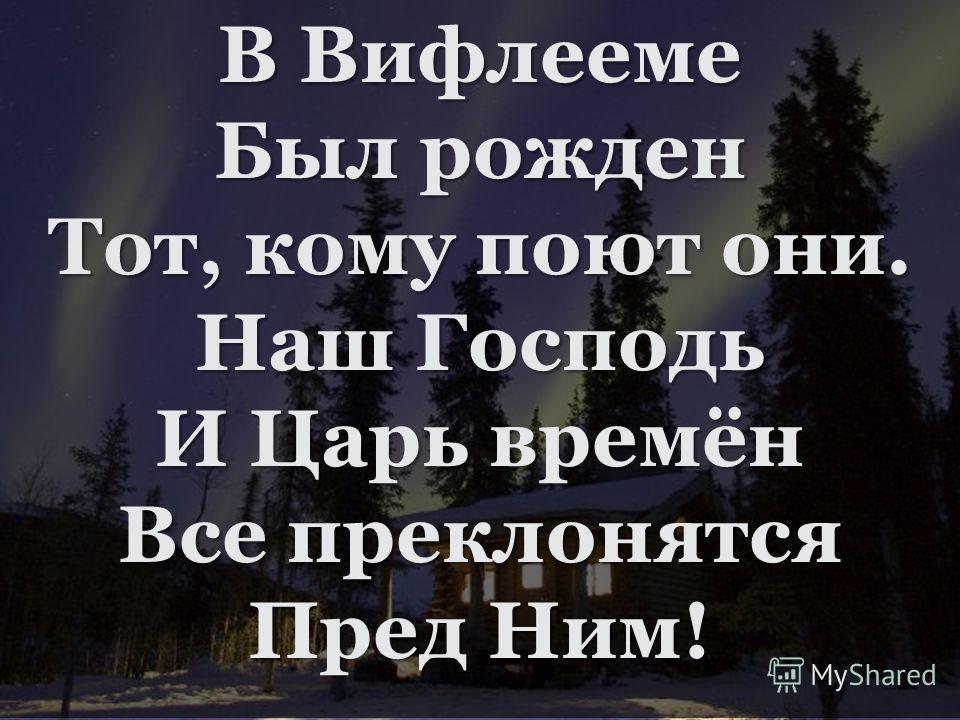 В Вифлееме Был рожден Тот, кому поют они. Наш Господь И Царь времён Все преклонятся Пред Ним!