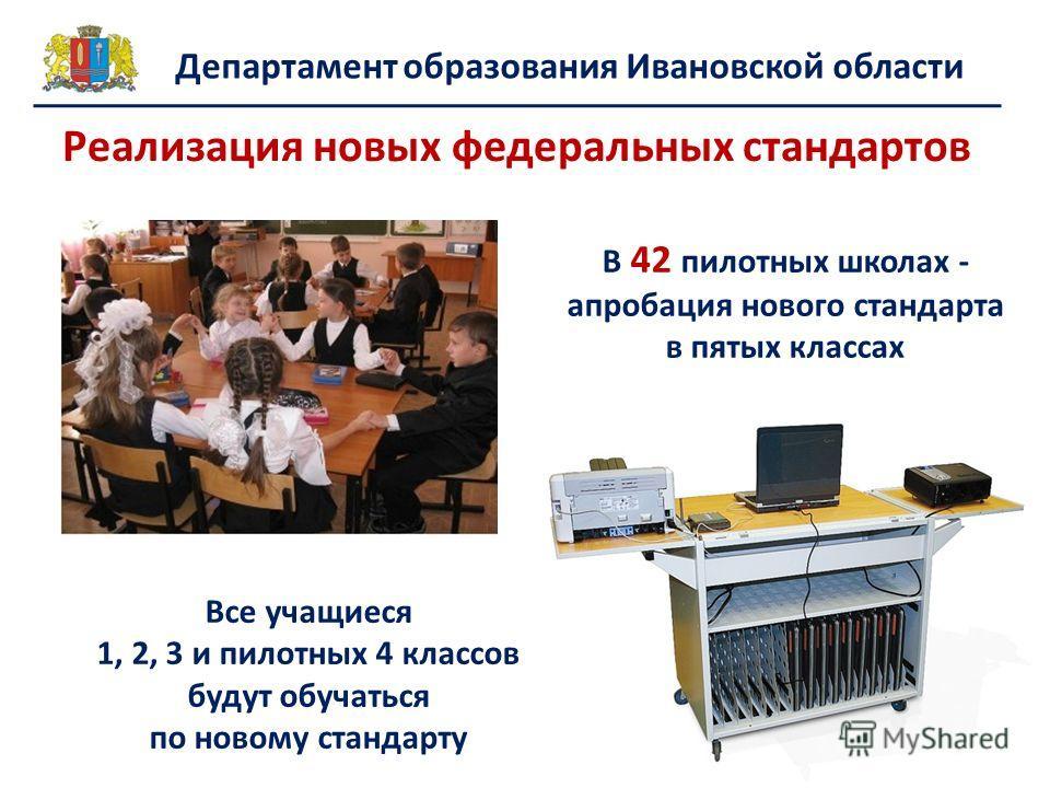 Реализация новых федеральных стандартов Все учащиеся 1, 2, 3 и пилотных 4 классов будут обучаться по новому стандарту В 42 пилотных школах - апробация нового стандарта в пятых классах Департамент образования Ивановской области