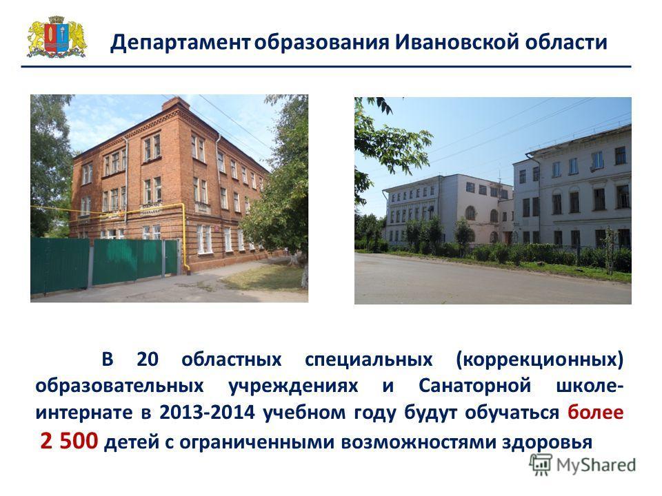 Департамент образования Ивановской области В 20 областных специальных (коррекционных) образовательных учреждениях и Санаторной школе- интернате в 2013-2014 учебном году будут обучаться более 2 500 детей с ограниченными возможностями здоровья