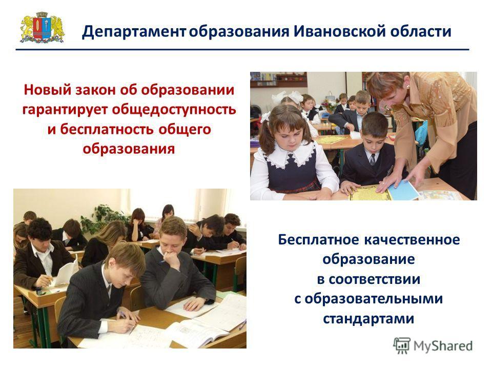 Департамент образования Ивановской области Новый закон об образовании гарантирует общедоступность и бесплатность общего образования Бесплатное качественное образование в соответствии с образовательными стандартами
