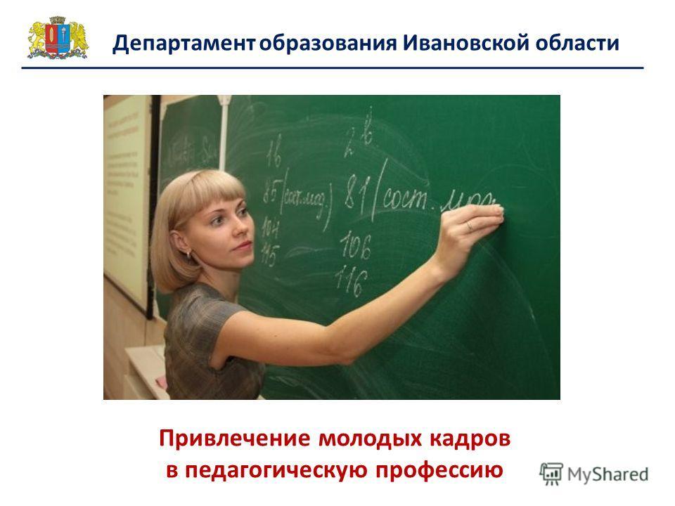 Департамент образования Ивановской области Привлечение молодых кадров в педагогическую профессию