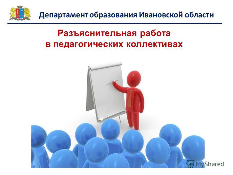 Департамент образования Ивановской области Разъяснительная работа в педагогических коллективах
