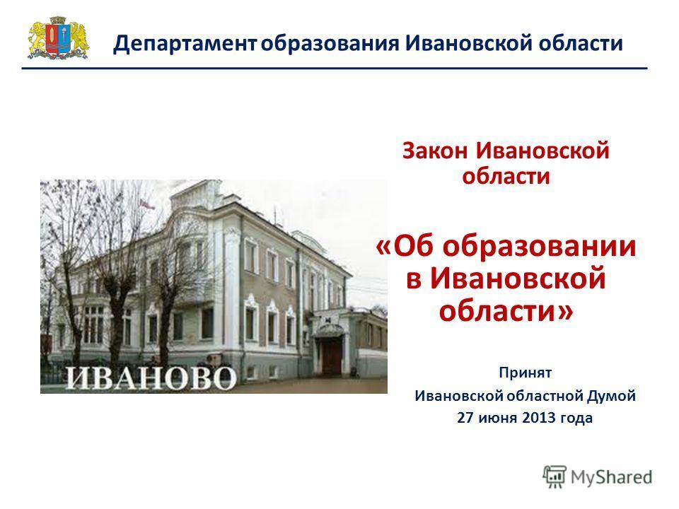 Закон Ивановской области «Об образовании в Ивановской области» Принят Ивановской областной Думой 27 июня 2013 года