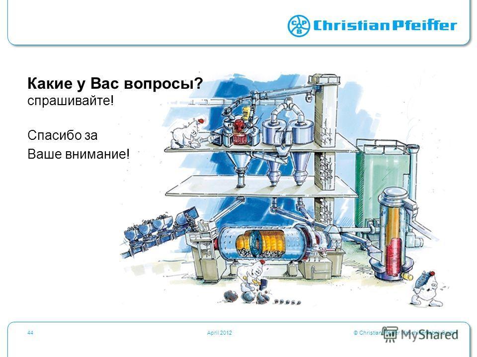 © Christian Pfeiffer Maschinenfabrik GmbH44April 2012 Какие у Вас вопросы? спрашивайте! Спасибо за Ваше внимание!