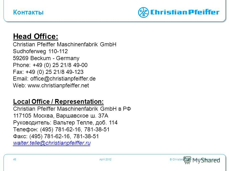 © Christian Pfeiffer Maschinenfabrik GmbH45April 2012 Контакты Head Office: Christian Pfeiffer Maschinenfabrik GmbH Sudhoferweg 110-112 59269 Beckum - Germany Phone: +49 (0) 25 21/8 49-00 Fax: +49 (0) 25 21/8 49-123 Email: office@christianpfeiffer.de