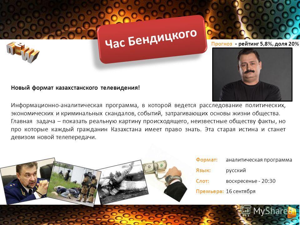 Час Бендицкого Новый формат казахстанского телевидения! Информационно-аналитическая программа, в которой ведется расследование политических, экономических и криминальных скандалов, событий, затрагивающих основы жизни общества. Главная задача – показа
