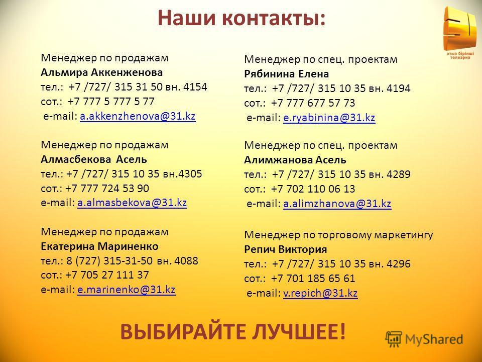 Наши контакты: Менеджер по продажам Альмира Аккенженова тел.: +7 /727/ 315 31 50 вн. 4154 сот.: +7 777 5 777 5 77 e-mаil: a.akkenzhenova@31.kz Менеджер по продажам Алмасбекова Асель тел.: +7 /727/ 315 10 35 вн.4305 сот.: +7 777 724 53 90 e-mail: a.al