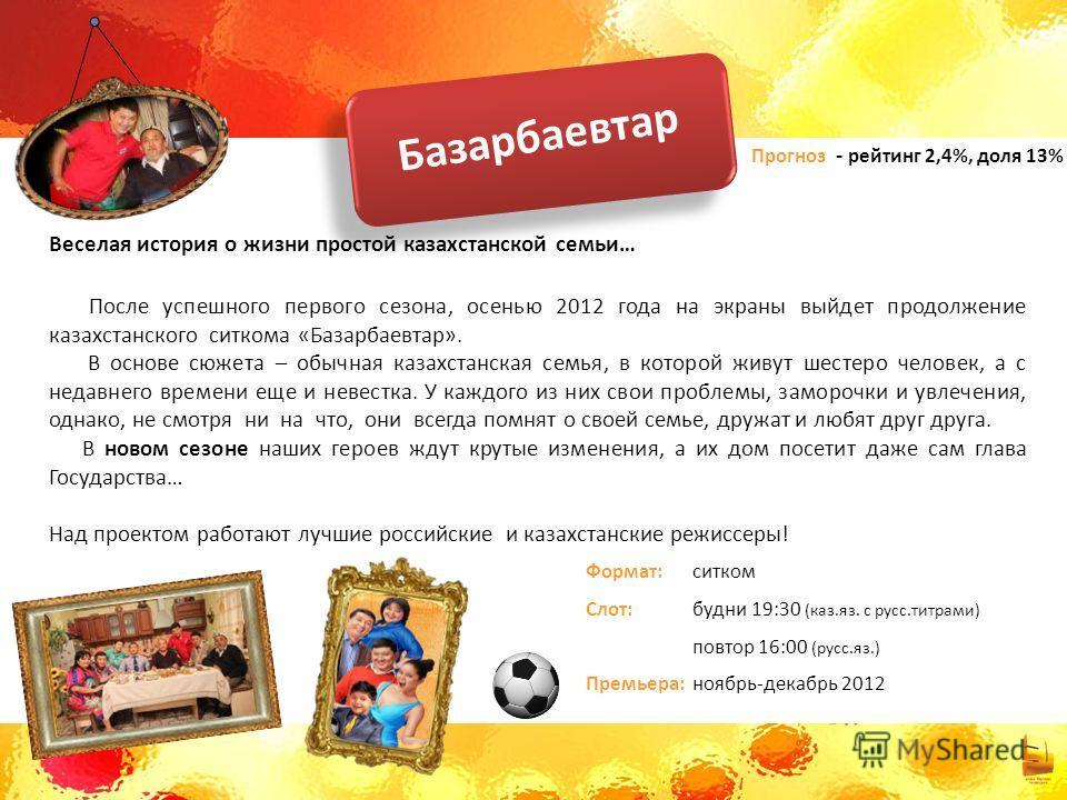 Базарбаевтар Веселая история о жизни простой казахстанской семьи… После успешного первого сезона, осенью 2012 года на экраны выйдет продолжение казахстанского ситкома «Базарбаевтар». В основе сюжета – обычная казахстанская семья, в которой живут шест