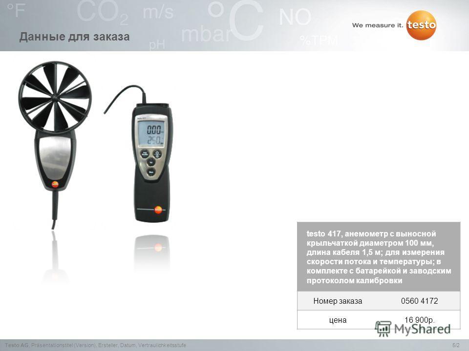 5/2Testo AG,Präsentationstitel (Version), Ersteller, Datum, Vertraulichkeitsstufe Данные для заказа testo 417, анемометр с выносной крыльчаткой диаметром 100 мм, длина кабеля 1,5 м; для измерения скорости потока и температуры; в комплекте с батарейко