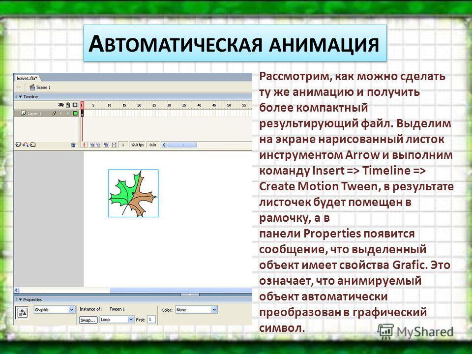 А ВТОМАТИЧЕСКАЯ АНИМАЦИЯ Рассмотрим, как можно сделать ту же анимацию и получить более компактный результирующий файл. Выделим на экране нарисованный листок инструментом Arrow и выполним команду Insert => Timeline => Create Motion Tween, в результате