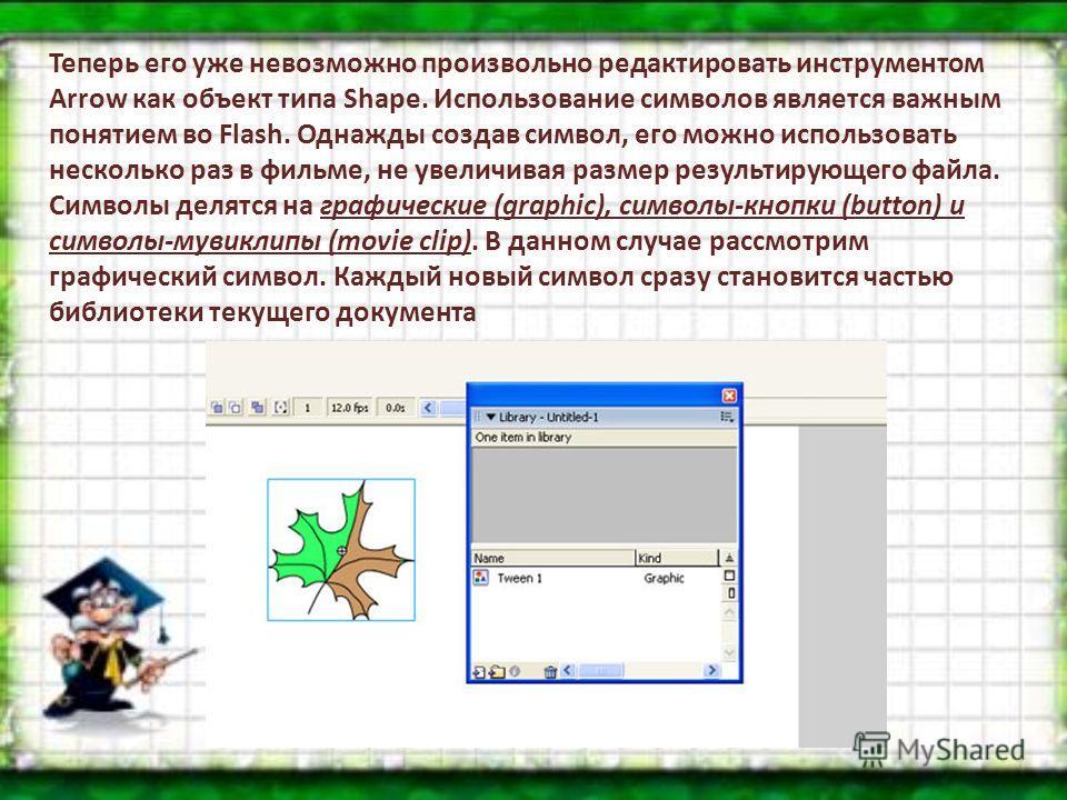 Теперь его уже невозможно произвольно редактировать инструментом Arrow как объект типа Shape. Использование символов является важным понятием во Flash. Однажды создав символ, его можно использовать несколько раз в фильме, не увеличивая размер результ