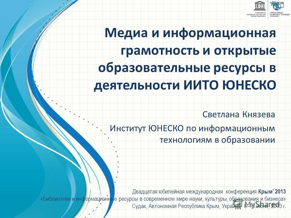 Медиа и информационная грамотность и открытые образовательные ресурсы в деятельности ИИТО ЮНЕСКО Светлана Князева Институт ЮНЕСКО по информационным технологиям в образовании Двадцатая юбилейная международная конференция Крым 2013 «Библиотеки и информ