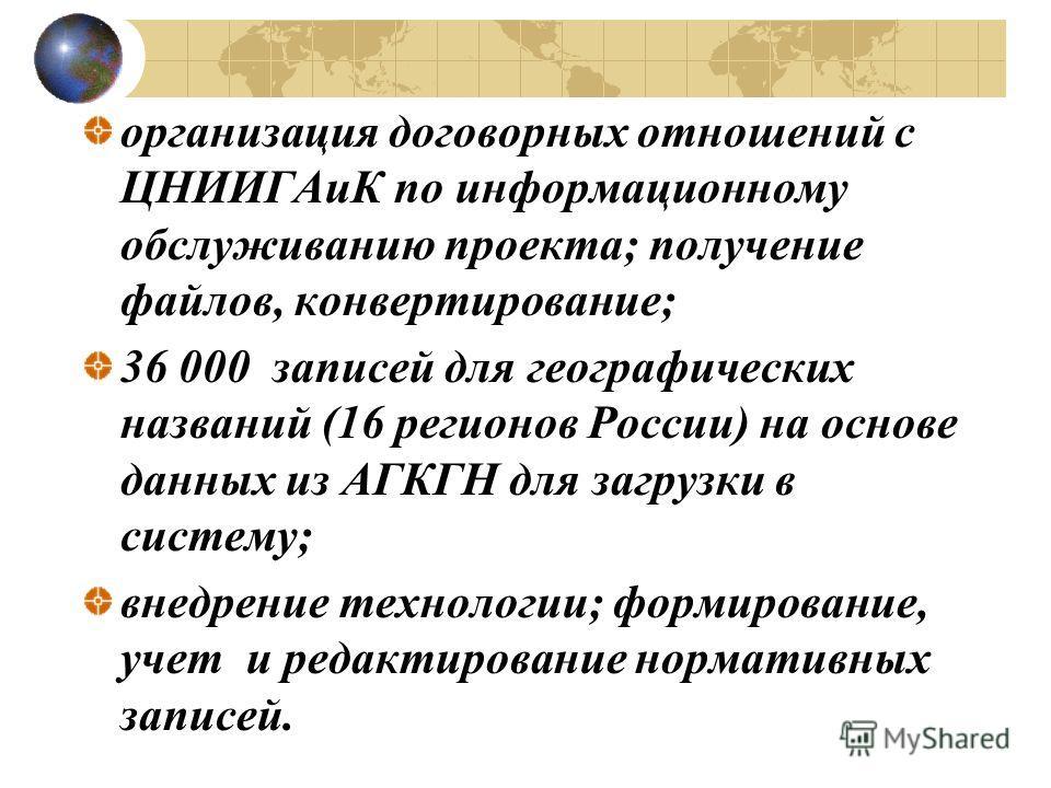 организация договорных отношений с ЦНИИГАиК по информационному обслуживанию проекта; получение файлов, конвертирование; 36 000 записей для географических названий (16 регионов России) на основе данных из АГКГН для загрузки в систему; внедрение технол