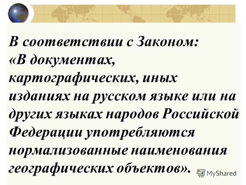В соответствии с Законом: «В документах, картографических, иных изданиях на русском языке или на других языках народов Российской Федерации употребляются нормализованные наименования географических объектов».