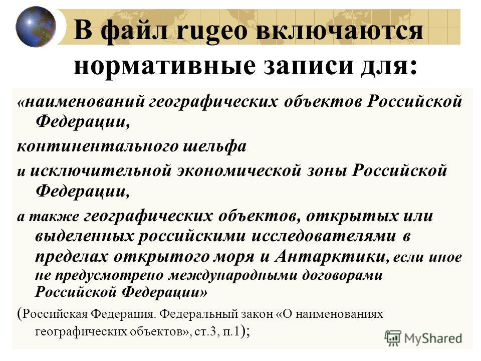 В файл rugeo включаются нормативные записи для: « наименований географических объектов Российской Федерации, континентального шельфа и исключительной экономической зоны Российской Федерации, а также географических объектов, открытых или выделенных ро