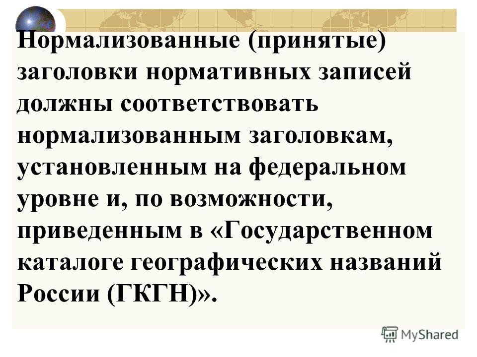 Нормализованные (принятые) заголовки нормативных записей должны соответствовать нормализованным заголовкам, установленным на федеральном уровне и, по возможности, приведенным в «Государственном каталоге географических названий России (ГКГН)».