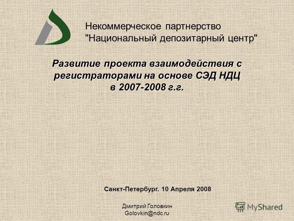 Дмитрий Головкин Golovkin@ndc.ru Санкт-Петербург. 10 Апреля 2008 Развитие проекта взаимодействия с регистраторами на основе СЭД НДЦ в 2007-2008 г.г. Некоммерческое партнерство Национальный депозитарный центр