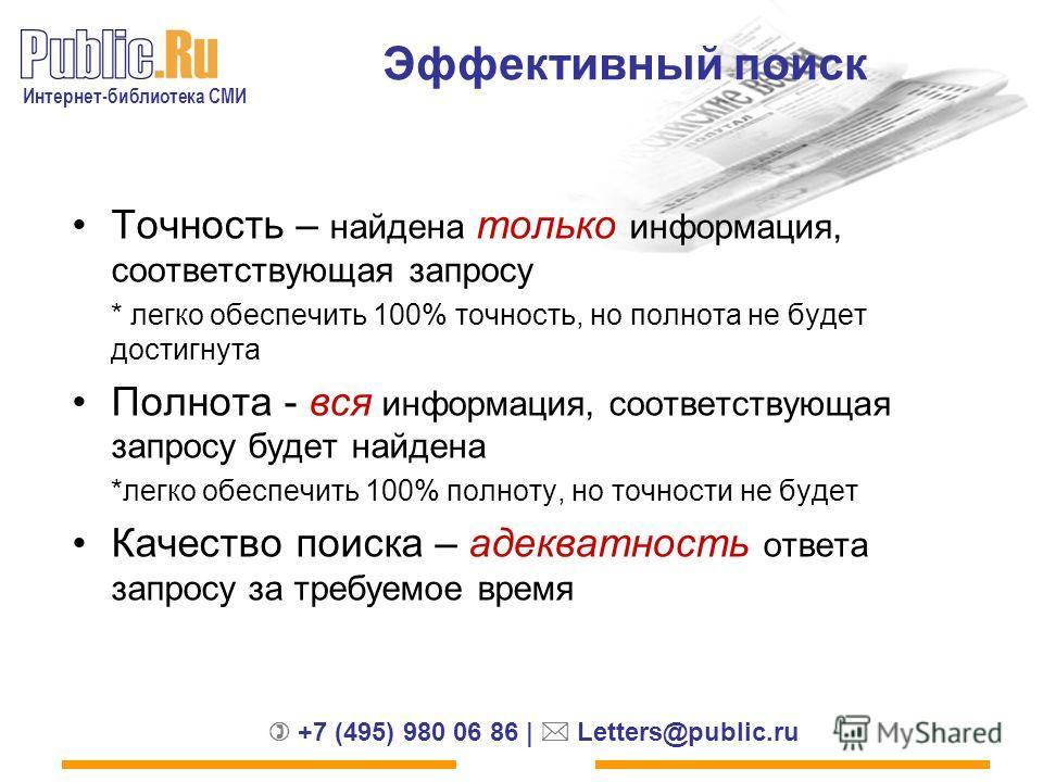 Интернет-библиотека СМИ +7 (495) 980 06 86 | Letters@public.ru Эффективный поиск Точность – найдена только информация, соответствующая запросу * легко обеспечить 100% точность, но полнота не будет достигнута Полнота - вся информация, соответствующая