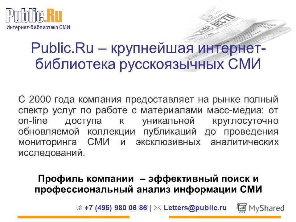 Интернет-библиотека СМИ +7 (495) 980 06 86 | Letters@public.ru Public.Ru – крупнейшая интернет- библиотека русскоязычных СМИ C 2000 года компания предоставляет на рынке полный спектр услуг по работе с материалами масс-медиа: от on-line доступа к уник