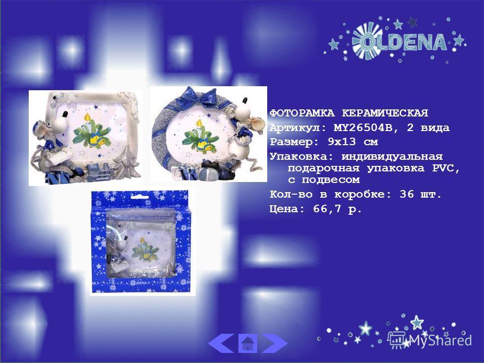 ФОТОРАМКА КЕРАМИЧЕСКАЯ Артикул: MY26504B, 2 вида Размер: 9х13 см Упаковка: индивидуальная подарочная упаковка PVC, с подвесом Кол-во в коробке: 36 шт. Цена: 66,7 р.