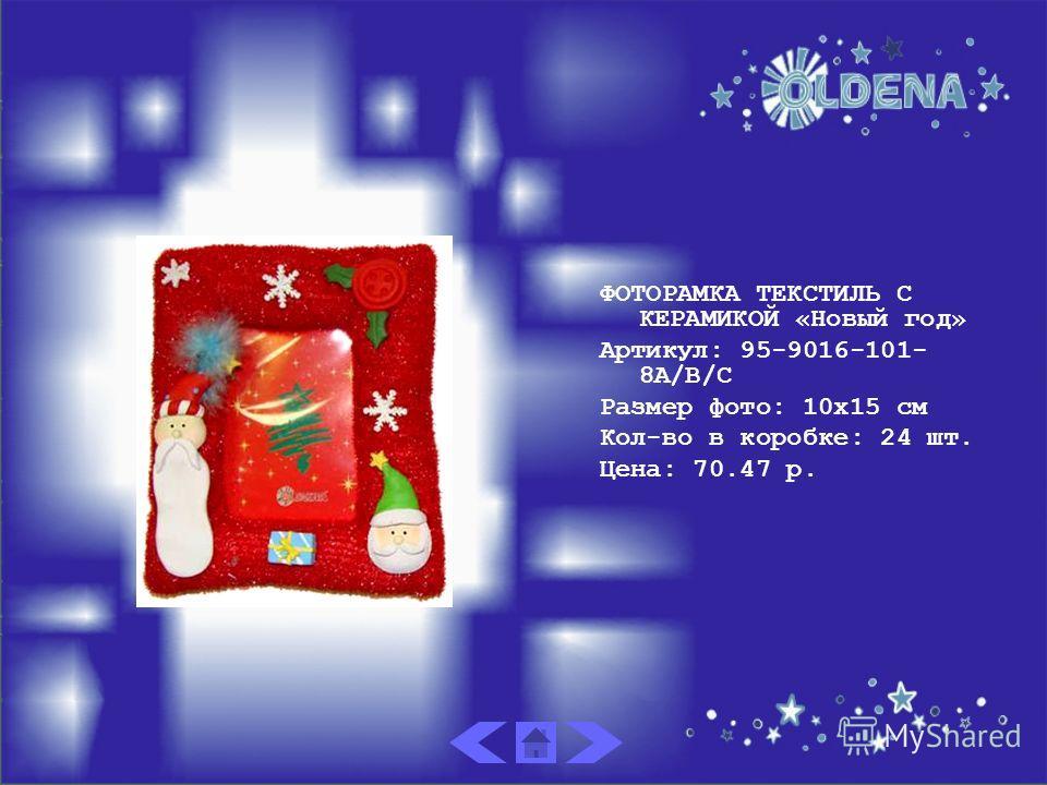 ФОТОРАМКА ТЕКСТИЛЬ С КЕРАМИКОЙ «Новый год» Артикул: 95-9016-101- 8A/B/C Размер фото: 10х15 см Кол-во в коробке: 24 шт. Цена: 70.47 р.
