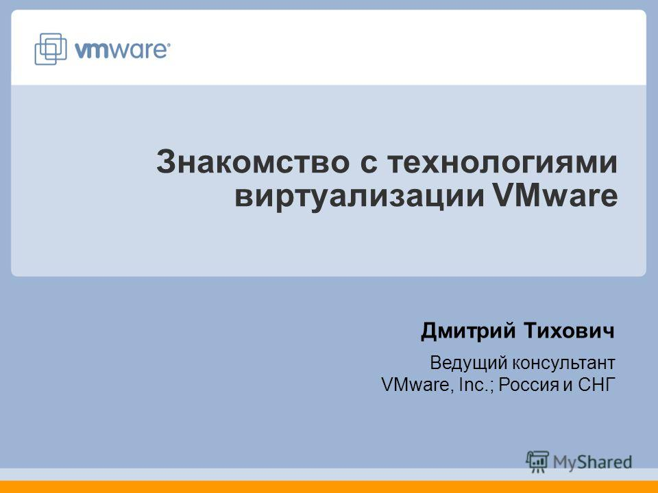 Знакомство с технологиями виртуализации VMware Дмитрий Тихович Ведущий консультант VMware, Inc.; Россия и СНГ