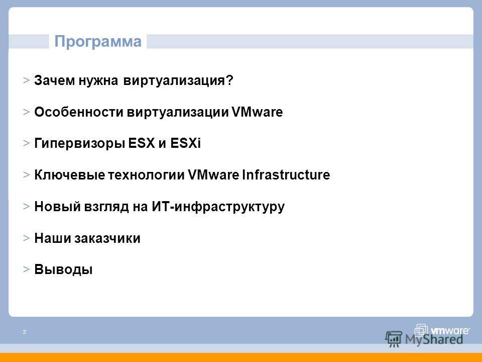 2 Программа > Зачем нужна виртуализация? > Особенности виртуализации VMware > Гипервизоры ESX и ESXi > Ключевые технологии VMware Infrastructure > Новый взгляд на ИТ-инфраструктуру > Наши заказчики > Выводы
