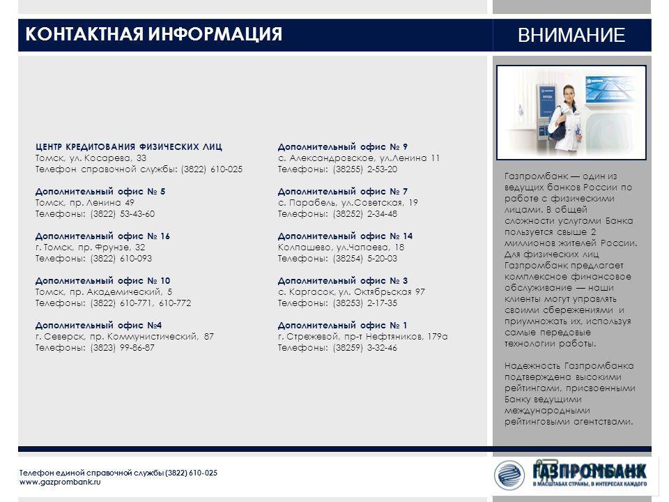 КОНТАКТНАЯ ИНФОРМАЦИЯ ВНИМАНИЕ Газпромбанк один из ведущих банков России по работе с физическими лицами. В общей сложности услугами Банка пользуется свыше 2 миллионов жителей России. Для физических лиц Газпромбанк предлагает комплексное финансовое об