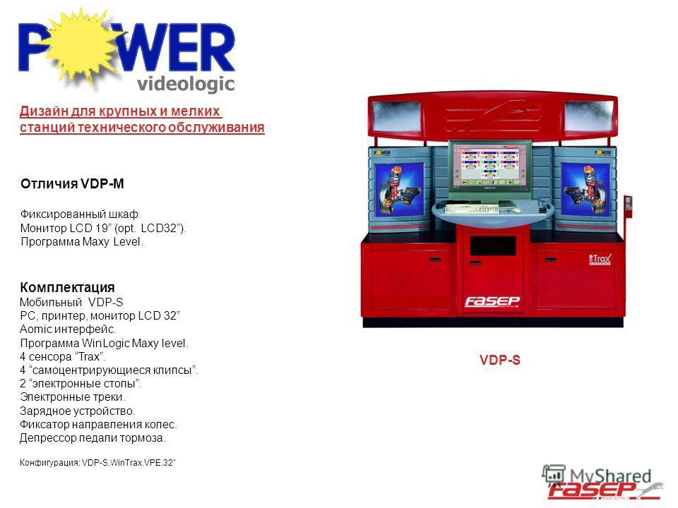 Отличия VDP-M Фиксированный шкаф. Монитор LCD 19 (opt. LCD32). Программа Maxy Level. VDP-S Комплектация Мобильный VDP-S PC, принтер, монитор LCD 32 Aomic интерфейс. Программа WinLogic Maxy level. 4 сенсора Trax. 4 самоцентрирующиеся клипсы. 2 электро
