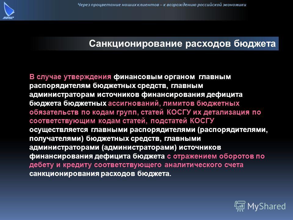 Через процветание наших клиентов – к возрождению российской экономики Санкционирование расходов бюджета В случае утверждения финансовым органом главным распорядителям бюджетных средств, главным администраторам источников финансирования дефицита бюдже