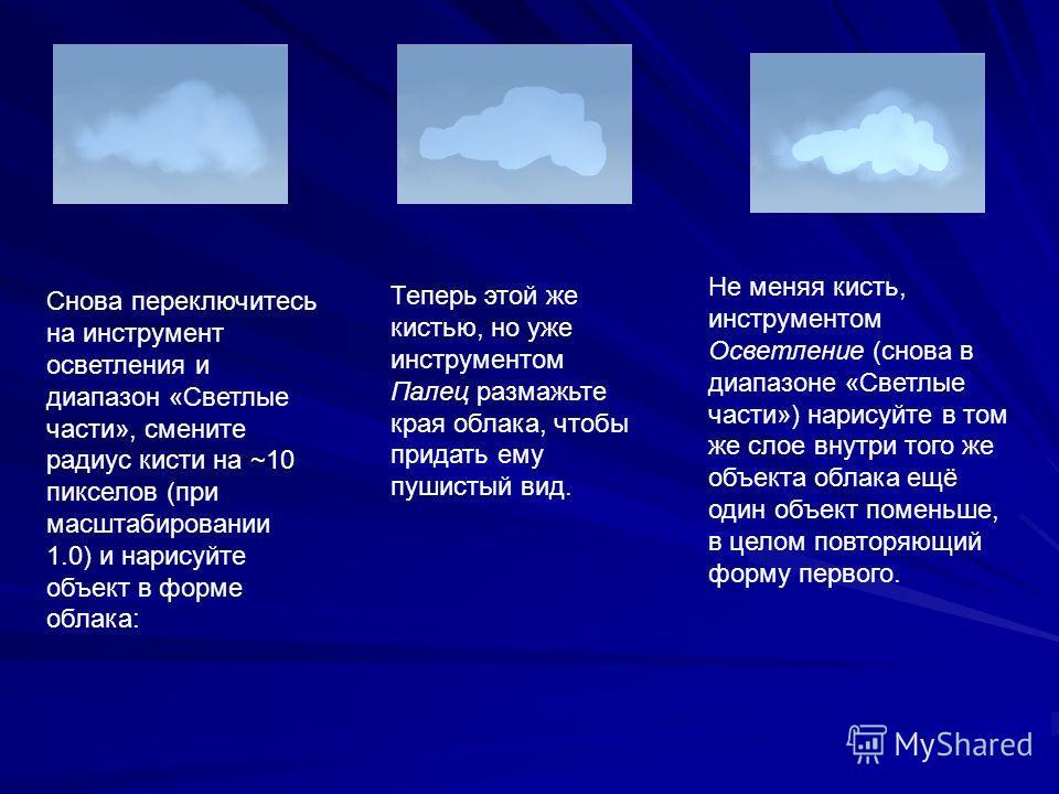 Снова переключитесь на инструмент осветления и диапазон «Светлые части», смените радиус кисти на ~10 пикселов (при масштабировании 1.0) и нарисуйте объект в форме облака: Теперь этой же кистью, но уже инструментом Палец размажьте края облака, чтобы п