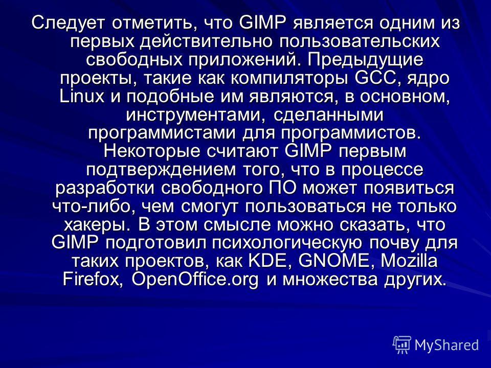 Следует отметить, что GIMP является одним из первых действительно пользовательских свободных приложений. Предыдущие проекты, такие как компиляторы GCC, ядро Linux и подобные им являются, в основном, инструментами, сделанными программистами для програ