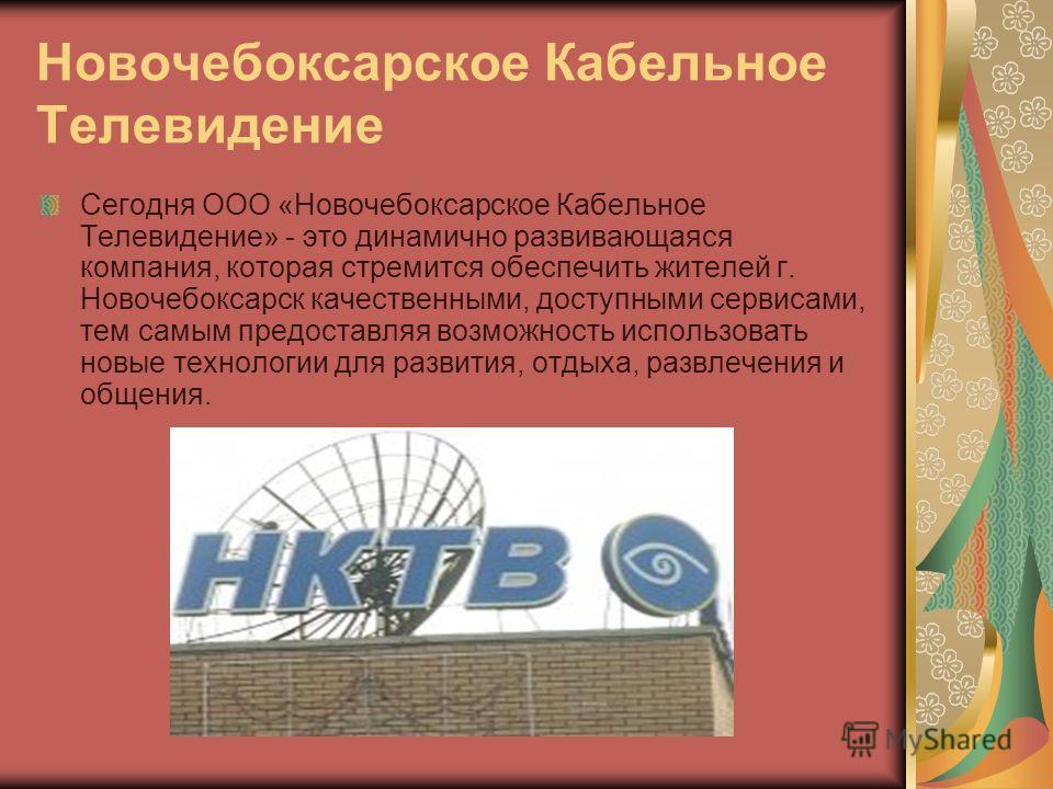 Новочебоксарское Кабельное Телевидение Сегодня ООО «Новочебоксарское Кабельное Телевидение» - это динамично развивающаяся компания, которая стремится обеспечить жителей г. Новочебоксарск качественными, доступными сервисами, тем самым предоставляя воз